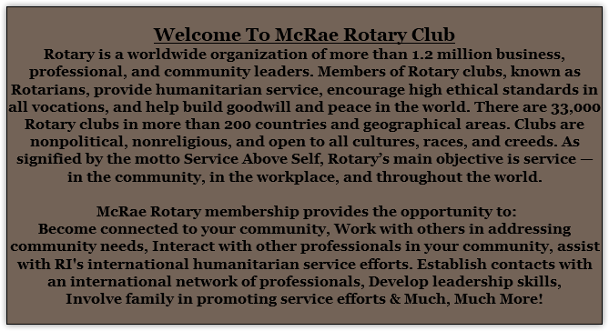Welcome To McRae Rotary Club Rotary is a worldwide organization of more than 1.2 million business, professional, and community leaders. Members of Rotary clubs, known as Rotarians, provide humanitarian service, encourage high ethical standards in all vocations, and help build goodwill and peace in the world. There are 33,000 Rotary clubs in more than 200 countries and geographical areas. Clubs are nonpolitical, nonreligious, and open to all cultures, races, and creeds. As signified by the motto Service Above Self, Rotary's main objective is service — in the community, in the workplace, and throughout the world. McRae Rotary membership provides the opportunity to: Become connected to your community, Work with others in addressing community needs, Interact with other professionals in your community, assist with RI's international humanitarian service efforts. Establish contacts with an international network of professionals, Develop leadership skills, Involve family in promoting service efforts & Much, Much More!